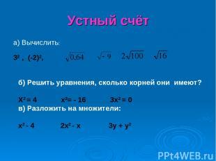 Устный счёт а) Вычислить: 32 , (-2)2, б) Решить уравнения, сколько корней они им