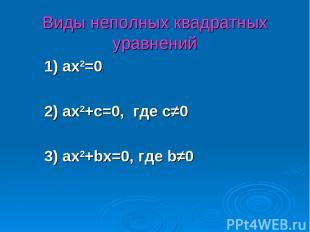 Виды неполных квадратных уравнений 1) ax2=0 2) ax2+c=0, где с≠0 3) ax2+bx=0, где