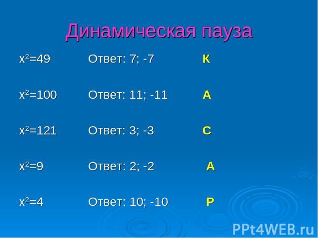 Динамическая пауза x2=49 Ответ: 7; -7 К x2=100 Ответ: 11; -11 А x2=121 Ответ: 3; -3 С x2=9 Ответ: 2; -2 А x2=4 Ответ: 10; -10 Р