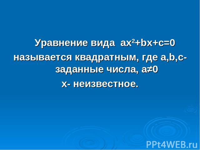 Уравнение вида ах2+bх+с=0 называется квадратным, где а,b,с- заданные числа, а≠0 х- неизвестное.