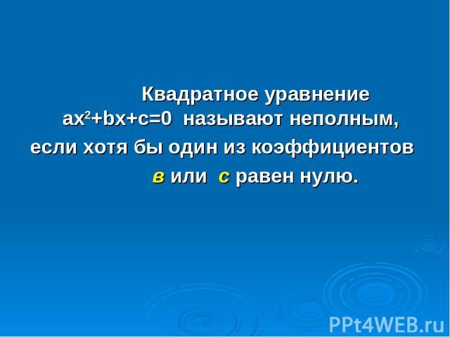 Квадратное уравнение ax2+bx+c=0 называют неполным, если хотя бы один из коэффициентов в или с равен нулю.