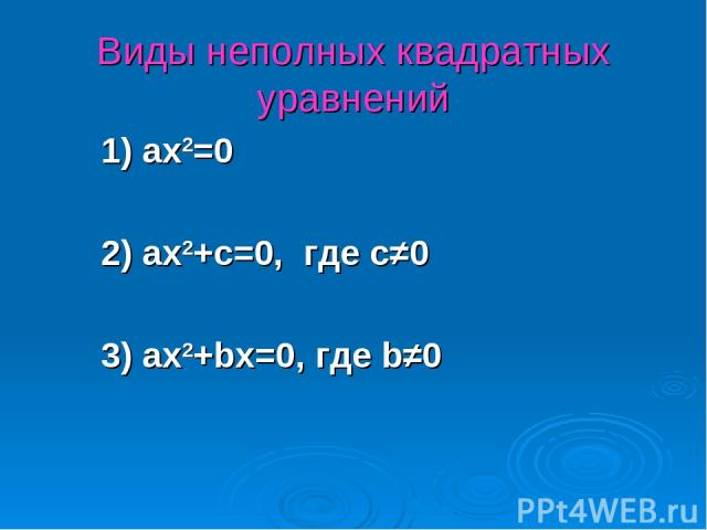 Виды неполных квадратных уравнений 1) ax2=0 2) ax2+c=0, где с≠0 3) ax2+bx=0, где b≠0