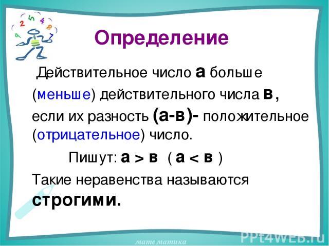 Определение Действительное число а больше (меньше) действительного числа в, если их разность (а-в)- положительное (отрицательное) число. Пишут: а > в ( а < в ) Такие неравенства называются строгими. математика