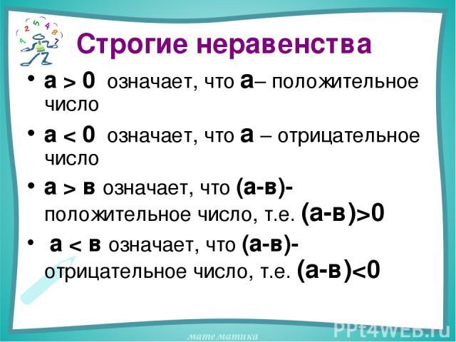 Строгие неравенства а > 0 означает, что а– положительное число а < 0 означает, что а – отрицательное число а > в означает, что (а-в)-положительное число, т.е. (а-в)>0 а < в означает, что (а-в)- отрицательное число, т.е. (а-в)