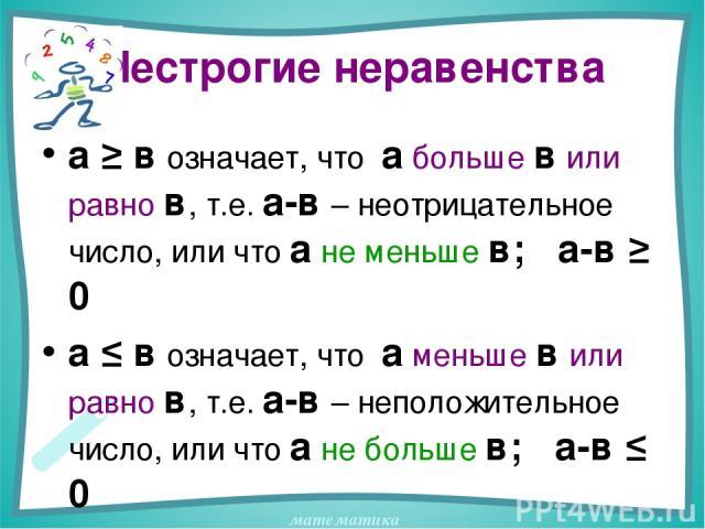 Нестрогие неравенства а ≥ в означает, что а больше в или равно в, т.е. а-в – неотрицательное число, или что а не меньше в; а-в ≥ 0 а ≤ в означает, что а меньше в или равно в, т.е. а-в – неположительное число, или что а не больше в; а-в ≤ 0 математика