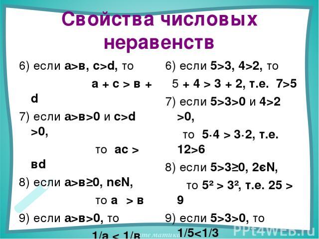 Свойства числовых неравенств 6) если а>в, с>d, то а + с > в + d 7) если а>в>0 и с>d >0, то ас > вd 8) если а>в≥0, nєN, то аⁿ > вⁿ 9) если а>в>0, то 1/а < 1/в 6) если 5>3, 4>2, то 5 + 4 > 3 + 2, т.е. 7>5 7) если 5>3>0 и 4>2 >0, то 5·4 > 3·2, т.е. 12>…