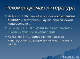 Рекомендуемая литература Чайка Р.П. Школьный психолог и конфликты в школе // Мат