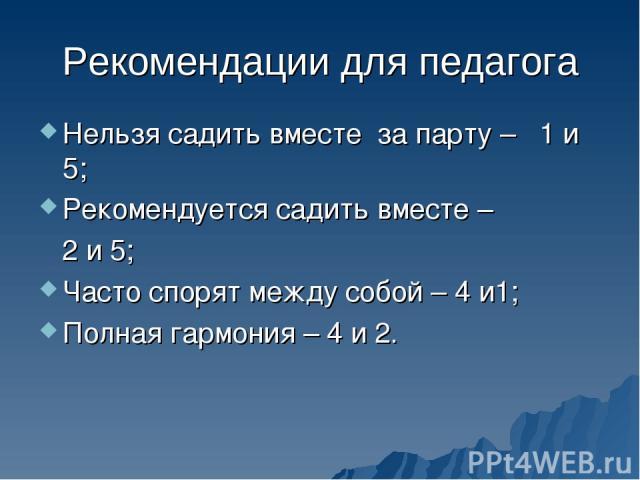 Рекомендации для педагога Нельзя садить вместе за парту – 1 и 5; Рекомендуется садить вместе – 2 и 5; Часто спорят между собой – 4 и1; Полная гармония – 4 и 2.