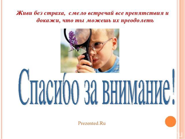 Живи без страха, смело встречай все препятствия и докажи, что ты можешь их преодолеть Prezented.Ru