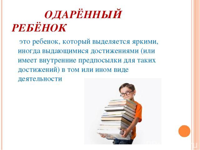ОДАРЁННЫЙ РЕБЁНОК это ребенок, который выделяется яркими, иногда выдающимися достижениями (или имеет внутренние предпосылки для таких достижений) в том или ином виде деятельности