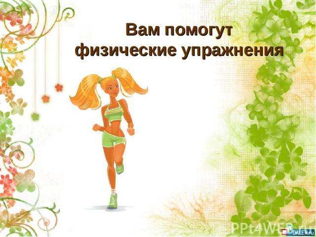 Вам помогут физические упражнения