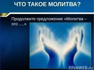 ЧТО ТАКОЕ МОЛИТВА? Продолжите предложение «Молитва – это ….»