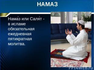 НАМАЗ Нама з или Саля т - в исламе обязательная ежедневная пятикратная молитва.