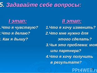 5. Задавайте себе вопросы: I этап: II этап: 1.Что я чувствую? 1.Что я хочу измен