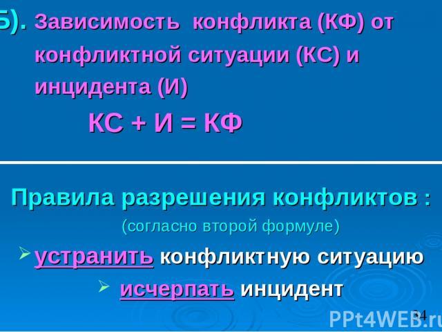 Б). Зависимость конфликта (КФ) от конфликтной ситуации (КС) и инцидента (И) КС + И = КФ Правила разрешения конфликтов : (согласно второй формуле) устранить конфликтную ситуацию исчерпать инцидент