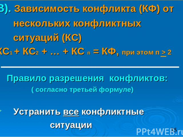 В). Зависимость конфликта (КФ) от нескольких конфликтных ситуаций (КС) КС1 + КС2 + … + КС п = КФ, при этом п > 2 Правило разрешения конфликтов: ( согласно третьей формуле) Устранить все конфликтные ситуации