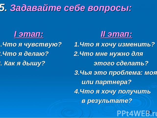 5. Задавайте себе вопросы: I этап: II этап: 1.Что я чувствую? 1.Что я хочу изменить? 2.Что я делаю? 2.Что мне нужно для 3. Как я дышу? этого сделать? 3.Чья это проблема: моя или партнера? 4.Что я хочу получить в результате?
