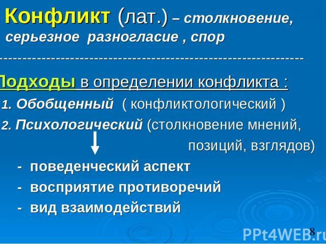 Конфликт (лат.) – столкновение, серьезное разногласие , спор ----------------------------------------------------------------- Подходы в определении конфликта : 1. Обобщенный ( конфликтологический ) 2. Психологический (столкновение мнений, позиций, …