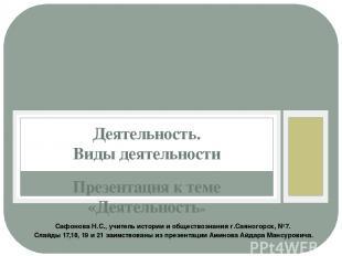Презентация к теме «Деятельность» Деятельность. Виды деятельности Сафонова Н.С.,