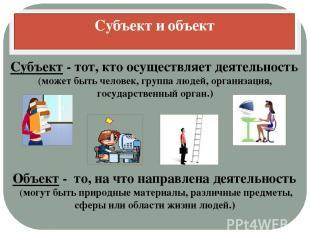 Субъект и объект Субъект - тот, кто осуществляет деятельность (может быть челове