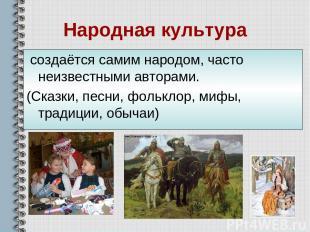 Народная культура создаётся самим народом, часто неизвестными авторами. (Сказки,