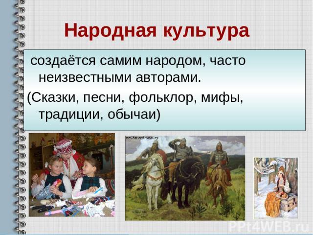 Народная культура создаётся самим народом, часто неизвестными авторами. (Сказки, песни, фольклор, мифы, традиции, обычаи)