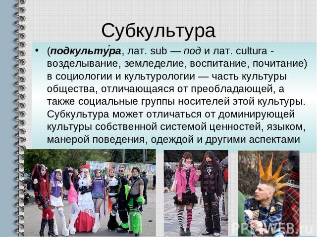 Субкультура (подкульту ра, лат. sub — под и лат. cultura - возделывание, земледелие, воспитание, почитание) в социологии и культурологии — часть культуры общества, отличающаяся от преобладающей, а также социальные группы носителей этой культуры. Суб…