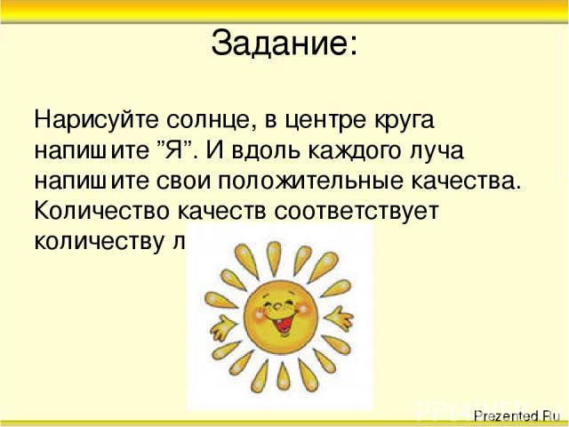 """Задание: Нарисуйте солнце, в центре круга напишите """"Я"""". И вдоль каждого луча напишите свои положительные качества. Количество качеств соответствует количеству лучиков. Prezented.Ru"""