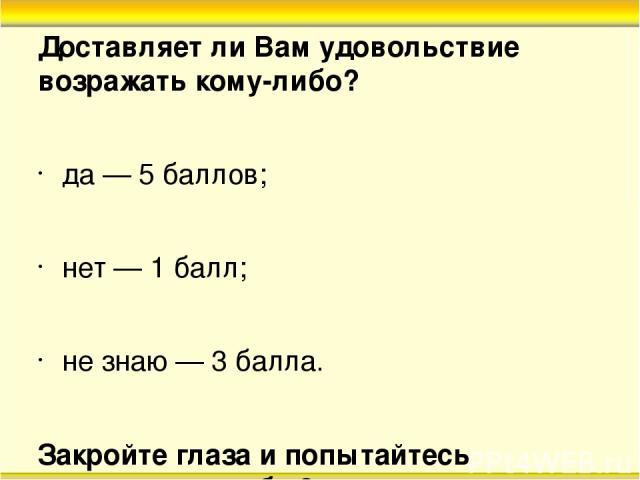 Доставляет ли Вам удовольствие возражать кому-либо? да — 5 баллов; нет — 1 балл; не знаю — 3 балла. Закройте глаза и попытайтесь представить себе 3 цвета: голубой — 1 балл; желтый — 3 балла; красный — 5 баллов.