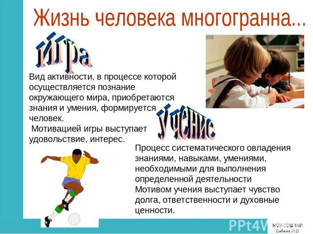 Вид активности, в процессе которой осуществляется познание окружающего мира, приобретаются знания и умения, формируется человек. Мотивацией игры выступает удовольствие, интерес. Процесс систематического овладения знаниями, навыками, умениями, необхо…