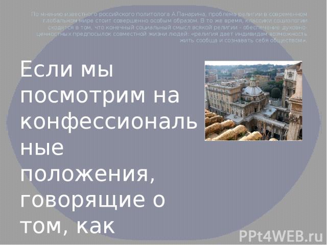 По мнению известного российского политолога А.Панарина, проблема религии в современном глобальном мире стоит совершенно особым образом. В то же время, классики социологии сходятся в том, что конечный социальный смысл всякой религии - обеспечение дух…