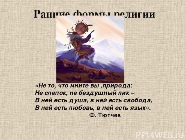 Ранние формы религии «Не то, что мните вы ,природа: Не слепок, не бездушный лик – В ней есть душа, в ней есть свобода, В ней есть любовь, в ней есть язык». Ф. Тютчев