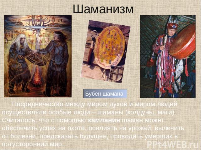 Шаманизм Посредничество между миром духов и миром людей осуществляли особые люди – шаманы (колдуны, маги). Считалось, что с помощью камлания шаман может обеспечить успех на охоте, повлиять на урожай, вылечить от болезни, предсказать будущее, проводи…