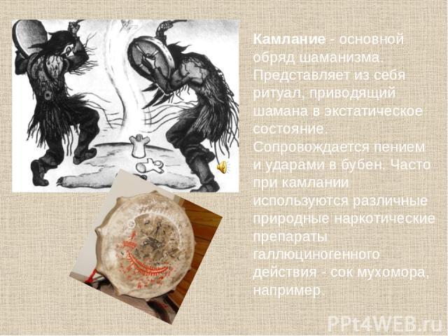 Камлание - основной обряд шаманизма. Представляет из себя ритуал, приводящий шамана в экстатическое состояние. Сопровождается пением и ударами в бубен. Часто при камлании используются различные природные наркотические препараты галлюциногенного дейс…