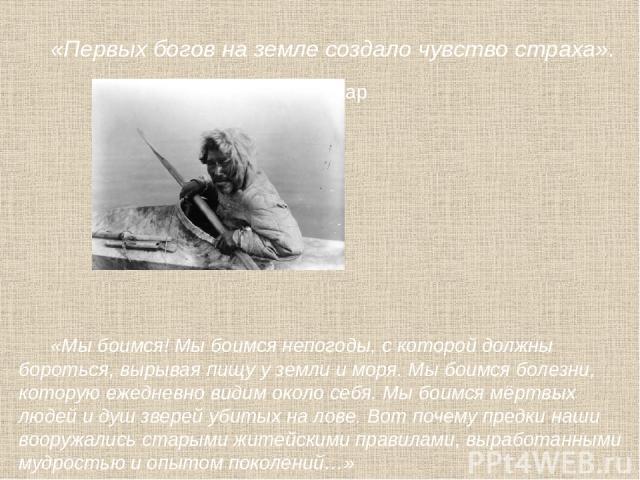 «Первых богов на земле создало чувство страха». Лукреций Кар «Мы боимся! Мы боимся непогоды, с которой должны бороться, вырывая пищу у земли и моря. Мы боимся болезни, которую ежедневно видим около себя. Мы боимся мёртвых людей и душ зверей убитых н…
