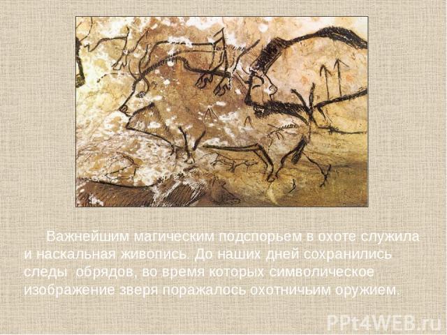 Важнейшим магическим подспорьем в охоте служила и наскальная живопись. До наших дней сохранились следы обрядов, во время которых символическое изображение зверя поражалось охотничьим оружием.