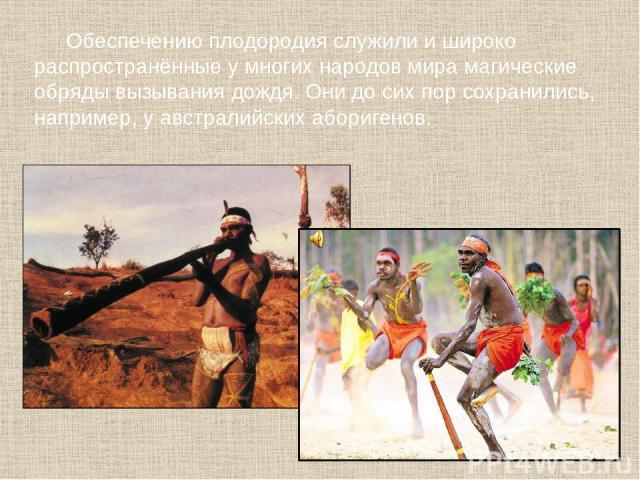 Обеспечению плодородия служили и широко распространённые у многих народов мира магические обряды вызывания дождя. Они до сих пор сохранились, например, у австралийских аборигенов.