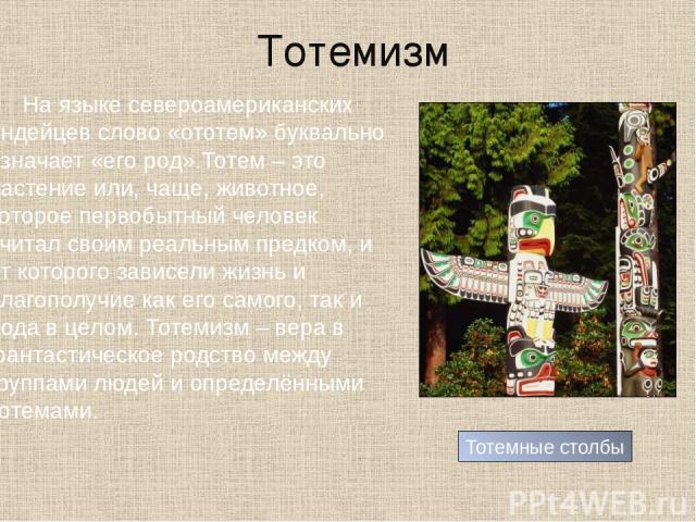 Тотемизм На языке североамериканских индейцев слово «ототем» буквально означает «его род».Тотем – это растение или, чаще, животное, которое первобытный человек считал своим реальным предком, и от которого зависели жизнь и благополучие как его самого…