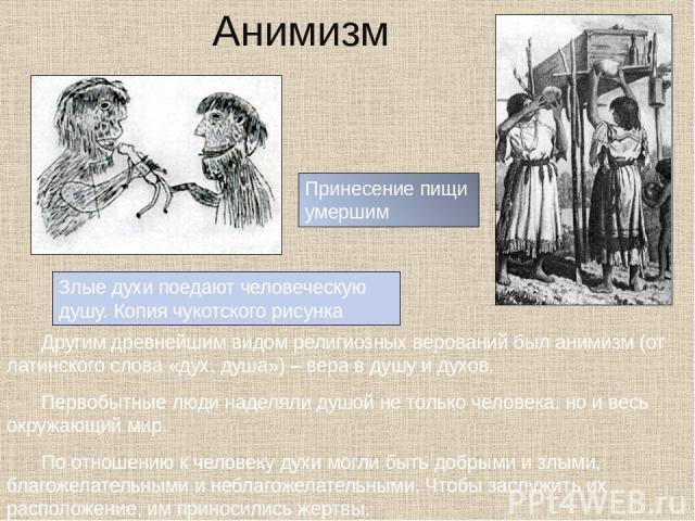 Анимизм Другим древнейшим видом религиозных верований был анимизм (от латинского слова «дух, душа») – вера в душу и духов. Первобытные люди наделяли душой не только человека, но и весь окружающий мир. По отношению к человеку духи могли быть добрыми …