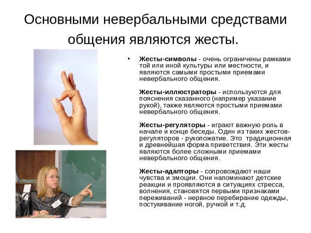 Основными невербальными средствами общения являются жесты. Жесты-символы - очень ограничены рамками той или иной культуры или местности, и являются самыми простыми приемами невербального общения. Жесты-иллюстраторы - используются для пояснения сказа…