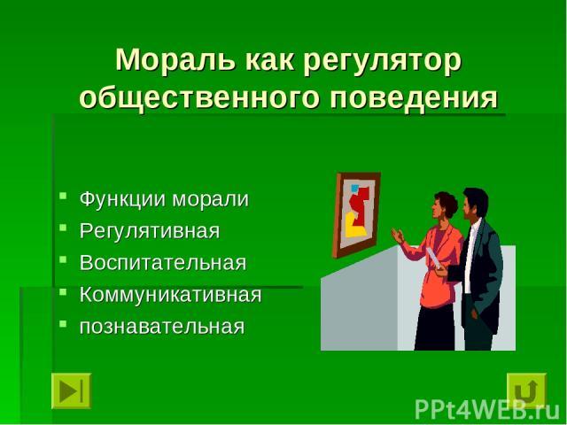 Мораль как регулятор общественного поведения Функции морали Регулятивная Воспитательная Коммуникативная познавательная