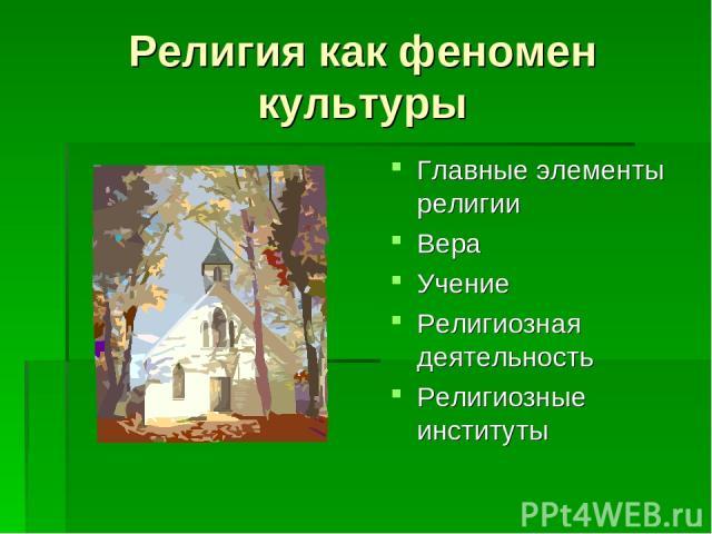 Религия как феномен культуры Главные элементы религии Вера Учение Религиозная деятельность Религиозные институты