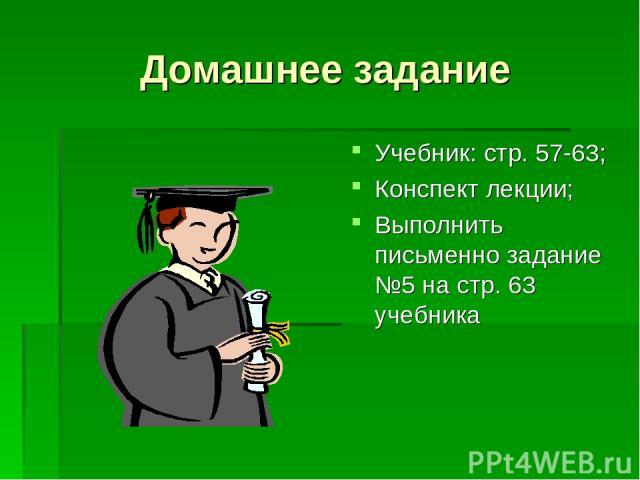 Домашнее задание Учебник: стр. 57-63; Конспект лекции; Выполнить письменно задание №5 на стр. 63 учебника