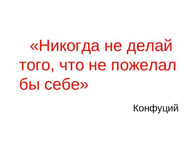 «Никогда не делай того, что не пожелал бы себе» Конфуций