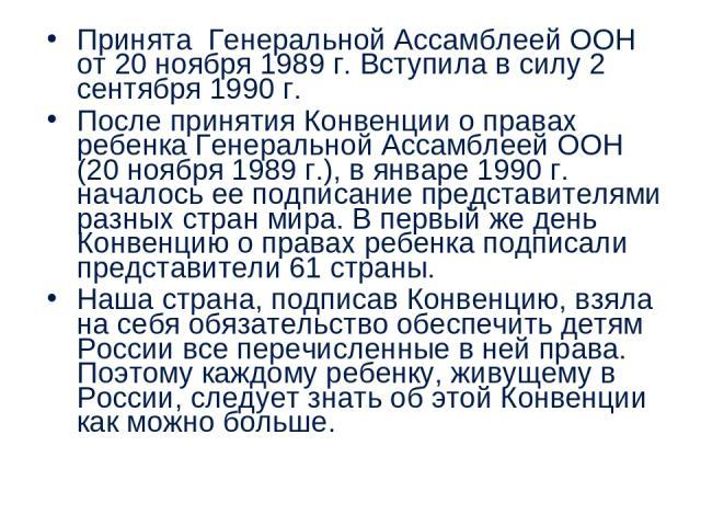 Принята Генеральной Ассамблеей ООН от 20 ноября 1989 г. Вступила в силу 2 сентября 1990 г. После принятия Конвенции о правах ребенка Генеральной Ассамблеей ООН (20 ноября 1989 г.), в январе 1990 г. началось ее подписание представителями разных стран…