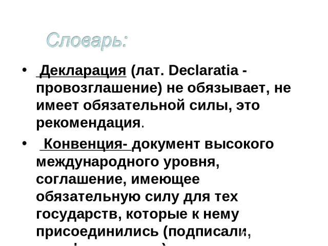 Декларация (лат. Declaratia - провозглашение) не обязывает, не имеет обязательной силы, это рекомендация. Конвенция- документ высокого международного уровня, соглашение, имеющее обязательную силу для тех государств, которые к нему присоединились (по…