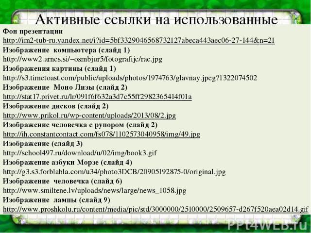 Активные ссылки на использованные изображения Фон презентации http://im2-tub-ru.yandex.net/i?id=5bf3329046568732127abeca443aec06-27-144&n=21 Изображение компьютера (слайд 1) http://www2.arnes.si/~osmbjur5/fotografije/rac.jpg Изображения картины (сла…