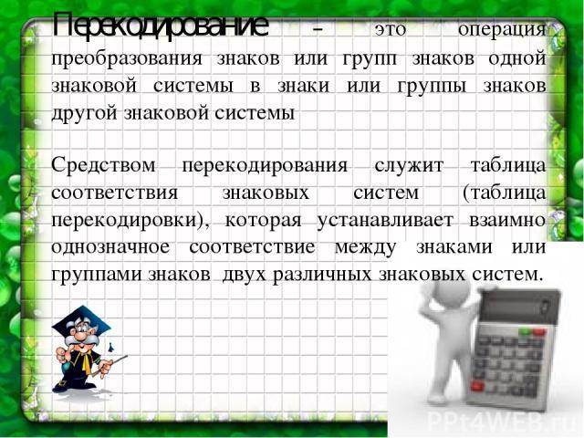 Перекодирование – это операция преобразования знаков или групп знаков одной знаковой системы в знаки или группы знаков другой знаковой системы Средством перекодирования служит таблица соответствия знаковых систем (таблица перекодировки), которая уст…