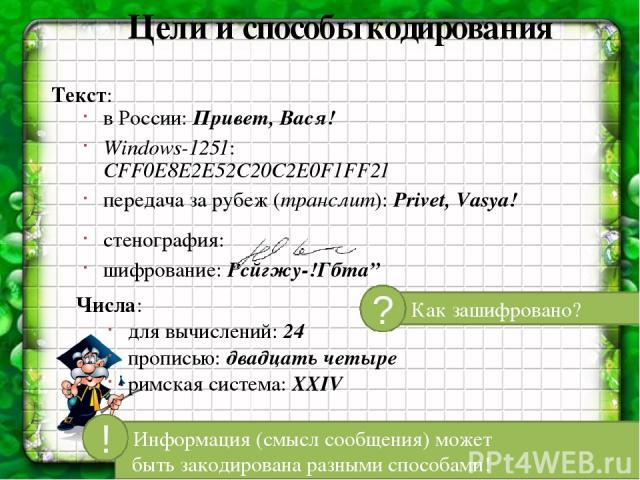 """Цели и способы кодирования Текст: в России: Привет, Вася! Windows-1251: CFF0E8E2E52C20C2E0F1FF21 передача за рубеж (транслит): Privet, Vasya! стенография: шифрование: Рсйгжу-!Гбта"""" Числа: для вычислений: 24 прописью: двадцать четыре римская система:…"""