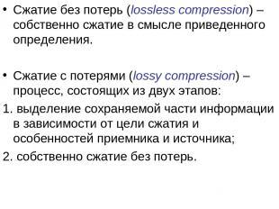 Сжатие без потерь (lossless compression) – собственно сжатие в смысле приведенно